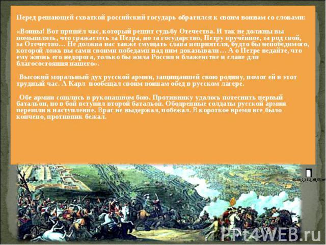 Перед решающей схваткой российский государь обратился к своим воинам со словами: «Воины! Вот пришёл час, который решит судьбу Отечества. И так не должны вы помышлять, что сражаетесь за Петра, но за государство, Петру вручённое, за род свой, за Отече…