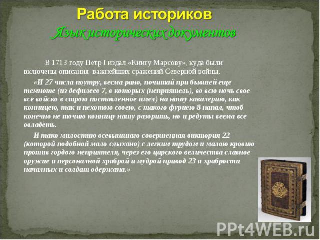 Работа историков Язык исторических документов В 1713 году Петр I издал «Книгу Марсову», куда были включены описания важнейших сражений Северной войны. «И 27 числа поутру, весма рано, почитай при бывшей еще темноте (из дефилеев 7, в которых (неприяте…
