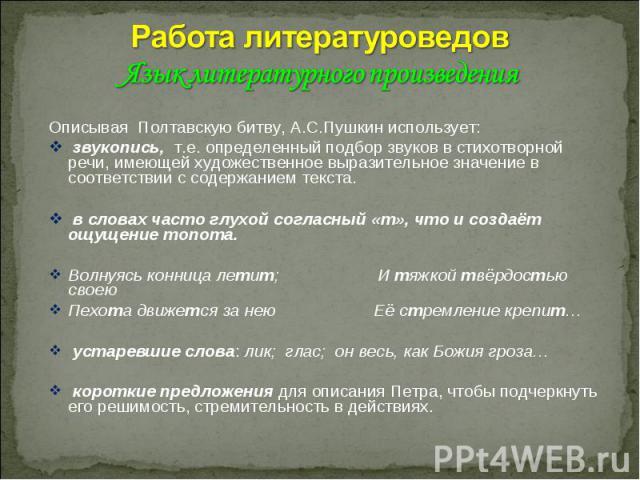 Работа литературоведов Язык литературного произведенияОписывая Полтавскую битву, А.С.Пушкин использует: звукопись, т.е. определенный подбор звуков в стихотворной речи, имеющей художественное выразительное значение в соответствии с содержанием текста…