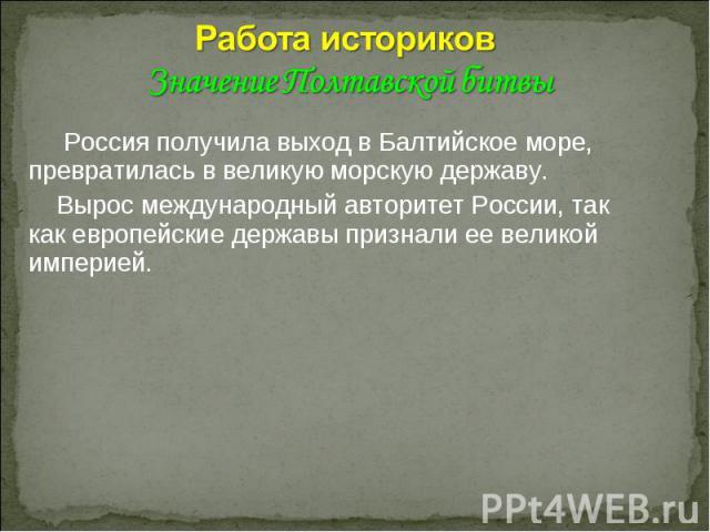 Работа историков Значение Полтавской битвы Россия получила выход в Балтийское море, превратилась в великую морскую державу. Вырос международный авторитет России, так как европейские державы признали ее великой империей.