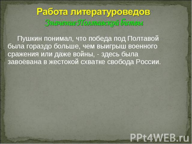 Работа литературоведов Значение Полтавской битвы Пушкин понимал, что победа под Полтавой была гораздо больше, чем выигрыш военного сражения или даже войны, - здесь была завоёвана в жестокой схватке свобода России.