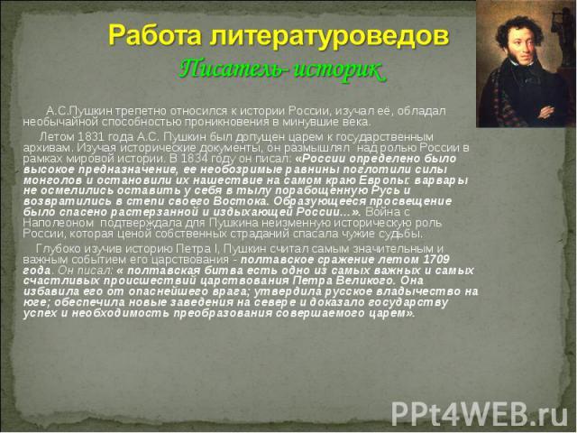 Работа литературоведов Писатель- историк А.С.Пушкин трепетно относился к истории России, изучал её, обладал необычайной способностью проникновения в минувшие века. Летом 1831 года А.С. Пушкин был допущен царем к государственным архивам. Изучая истор…