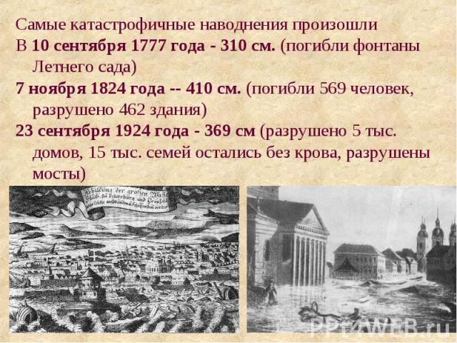 Самые катастрофичные наводнения произошли В 10 сентября 1777 года - 310 см. (погибли фонтаны Летнего сада) 7 ноября 1824 года -- 410 см. (погибли 569 человек, разрушено 462 здания) 23 сентября 1924 года - 369 см (разрушено 5 тыс. домов, 15 тыс. семе…