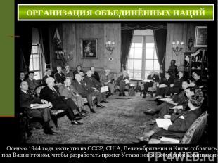 ОРГАНИЗАЦИЯ ОБЪЕДИНЁННЫХ НАЦИЙ . Осенью 1944 года эксперты из СССР, США, Великоб