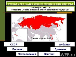 Раскол мира на две военно-политические системы 25 января 1949 г. – создание Сове