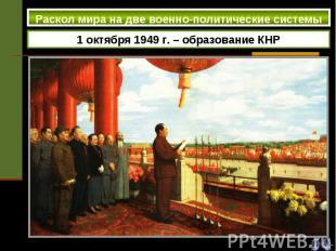 Раскол мира на две военно-политические системы 1 октября 1949 г. – образование К