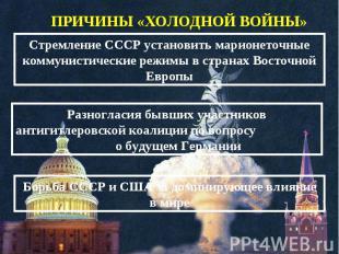 ПРИЧИНЫ «ХОЛОДНОЙ ВОЙНЫ» Стремление СССР установить марионеточные коммунистическ