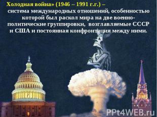 Холодная война» (1946 – 1991 г.г.) – система международных отношений, особенност