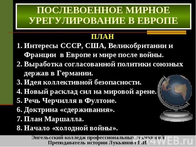 Послевоенное мирное урегулирование в европе ПЛАН Интересы СССР, США, Великобритании и Франции в Европе и мире после войны. Выработка согласованной политики союзных держав в Германии. Идея коллективной безопасности. Новый расклад сил на мировой арене…