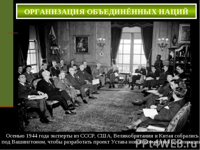 ОРГАНИЗАЦИЯ ОБЪЕДИНЁННЫХ НАЦИЙ . Осенью 1944 года эксперты из СССР, США, Великобритании и Китая собрались под Вашингтоном, чтобы разработать проект Устава новой всемирной организации.