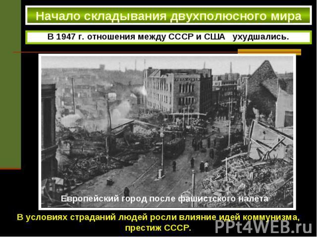 Начало складывания двухполюсного мира В 1947 г. отношения между СССР и США ухудшались. В условиях страданий людей росли влияние идей коммунизма, престиж СССР.