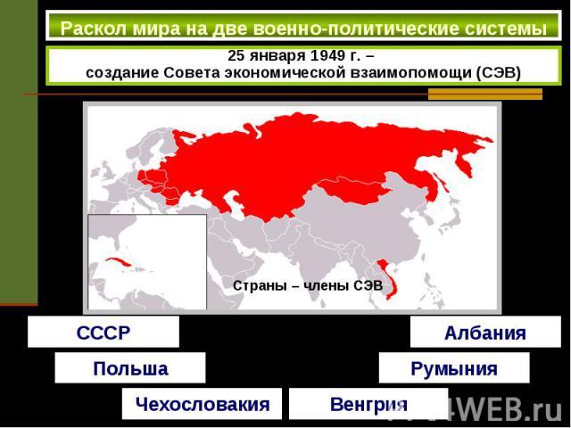 Раскол мира на две военно-политические системы 25 января 1949 г. – создание Совета экономической взаимопомощи (СЭВ)