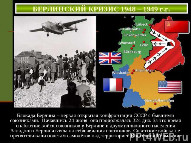 БЕРЛИНСКИЙ КРИЗИС 1948 – 1949 г.г. Блокада Берлина – первая открытая конфронтация СССР с бывшими союзниками. Начавшись 24 июня, она продолжалась 324 дня. За это время снабжение войск союзников в Берлине и двухмиллионного населения Западного Берлина …