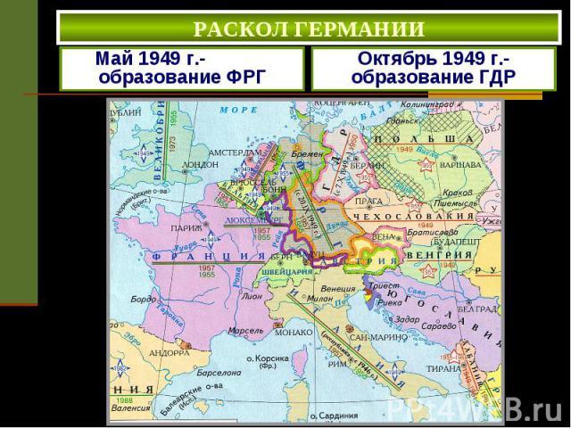 РАСКОЛ ГЕРМАНИИ Май 1949 г.- образование ФРГ Октябрь 1949 г.- образование ГДР