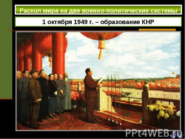 Раскол мира на две военно-политические системы 1 октября 1949 г. – образование КНР