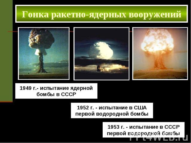 Гонка ракетно-ядерных вооружений 1949 г.- испытание ядерной бомбы в СССР 1952 г. - испытание в США первой водородной бомбы 1953 г. - испытание в СССР первой водородной бомбы