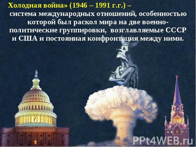 Холодная война» (1946 – 1991 г.г.) – система международных отношений, особенностью которой был раскол мира на две военно-политические группировки, возглавляемые СССР и США и постоянная конфронтация между ними.