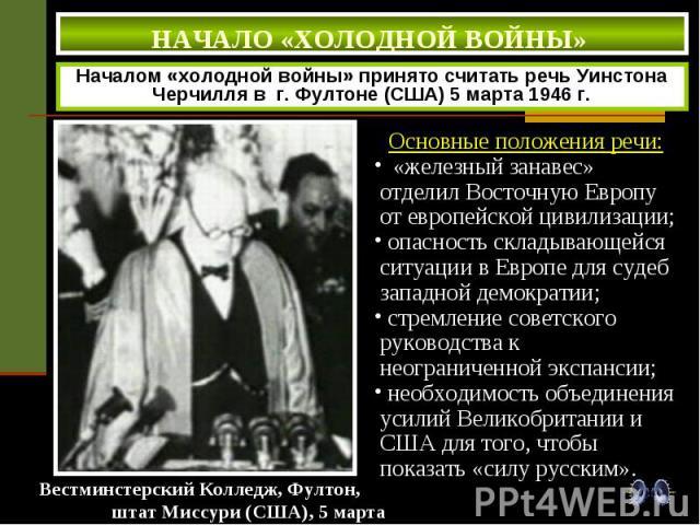 НАЧАЛО «ХОЛОДНОЙ ВОЙНЫ» Началом «холодной войны» принято считать речь Уинстона Черчилля в г. Фултоне (США) 5 марта 1946 г. Основные положения речи: «железный занавес» отделил Восточную Европу от европейской цивилизации; опасность складывающейся ситу…