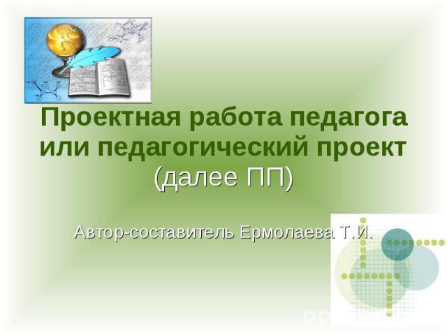 Проектная работа педагога или педагогический проект (далее ПП) Автор-составитель Ермолаева Т.И.