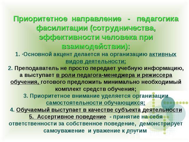 Приоритетное направление - педагогика фасилитации (сотрудничества, эффективности человека при взаимодействии): 1. ·Основной акцент делается на организацию активных видов деятельности; 2. Преподаватель не просто передает учебную информацию, а выступа…