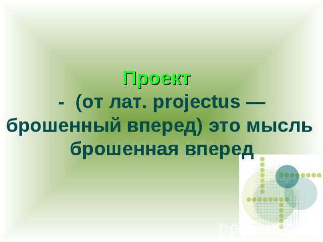 Проект - (от лат. projectus — брошенный вперед) это мысль брошенная вперед
