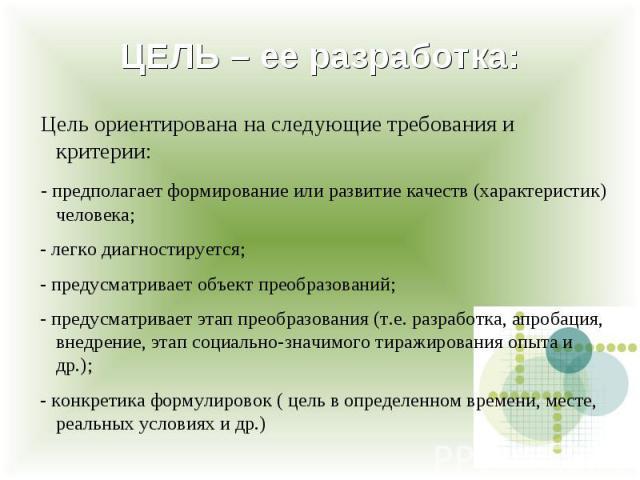 Цель ориентирована на следующие требования и критерии: - предполагает формирование или развитие качеств (характеристик) человека; - легко диагностируется; - предусматривает объект преобразований; - предусматривает этап преобразования (т.е. разработк…