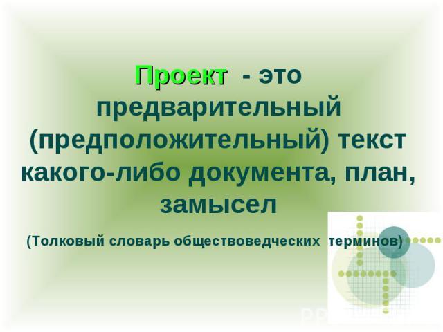 Проект - это предварительный (предположительный) текст какого-либо документа, план, замысел (Толковый словарь обществоведческих терминов)