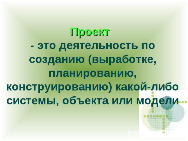 Проект - это деятельность по созданию (выработке, планированию, конструированию) какой-либо системы, объекта или модели