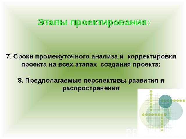 Этапы проектирования: 7. Сроки промежуточного анализа и корректировки проекта на всех этапах создания проекта; 8. Предполагаемые перспективы развития и распространения