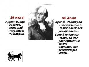 29 июня Арест купца Зотова, который называет Радищева. 30 июня Арест Радищева