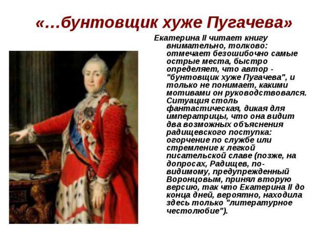 «…бунтовщик хуже Пугачева»ЕкатеринаII читает книгу внимательно, толково: отмечает безошибочно самые острые места, быстро определяет, что автор -