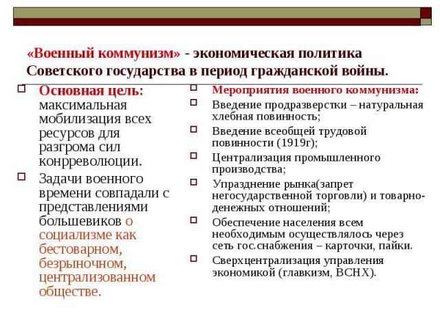 «Военный коммунизм» - экономическая политика Советского государства в период гражданской войны.Основная цель: максимальная мобилизация всех ресурсов для разгрома сил конрреволюции. Задачи военного времени совпадали с представлениями большевиков о со…