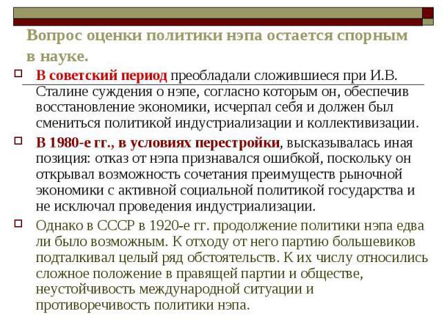 Вопрос оценки политики нэпа остается спорным в науке.В советский период преобладали сложившиеся при И.В. Сталине суждения о нэпе, согласно которым он, обеспечив восстановление экономики, исчерпал себя и должен был смениться политикой индустриализаци…