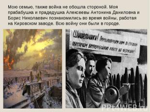 Мою семью, также война не обошла стороной. Моя прабабушка и прадедушка Алексеевы