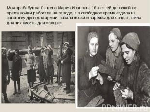 Моя прабабушка Лаптева Мария Ивановна 16-летней девочкой во время войны работала