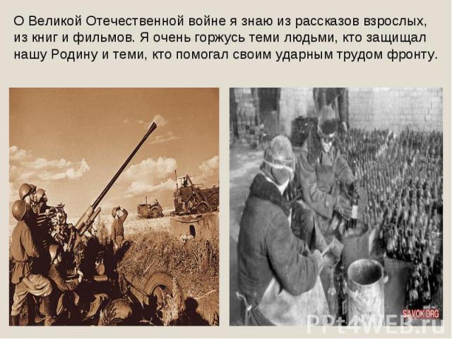 О Великой Отечественной войне я знаю из рассказов взрослых, из книг и фильмов. Я очень горжусь теми людьми, кто защищал нашу Родину и теми, кто помогал своим ударным трудом фронту.
