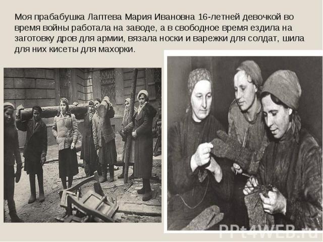 Моя прабабушка Лаптева Мария Ивановна 16-летней девочкой во время войны работала на заводе, а в свободное время ездила на заготовку дров для армии, вязала носки и варежки для солдат, шила для них кисеты для махорки.