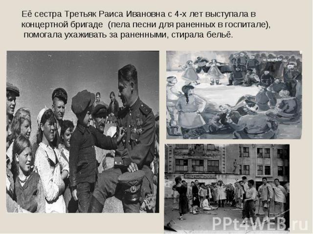 Её сестра Третьяк Раиса Ивановна с 4-х лет выступала в концертной бригаде (пела песни для раненных в госпитале), помогала ухаживать за раненными, стирала бельё.