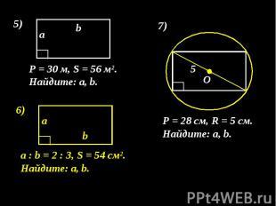 P = 30 м, S = 56 м². Найдите: а, b. P = 28 см, R = 5 см. Найдите: а, b. а : b =