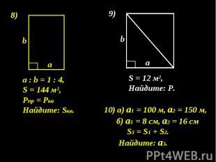 а : b = 1 : 4, S = 144 м², Pпр = Ркв Найдите: Sкв. 10) а) а1 = 100 м, а2 = 150 м