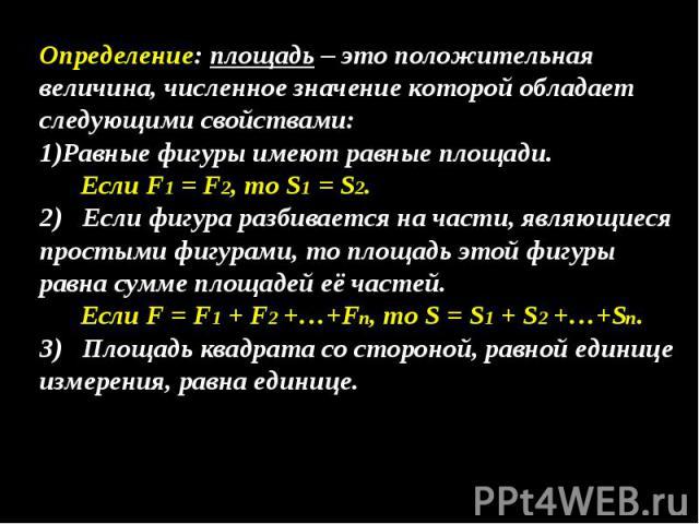 Определение: площадь – это положительная величина, численное значение которой обладает следующими свойствами: Равные фигуры имеют равные площади. Если F1 = F2, то S1 = S2. 2) Если фигура разбивается на части, являющиеся простыми фигурами, то площадь…