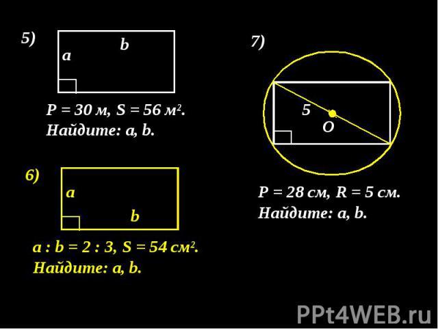 P = 30 м, S = 56 м². Найдите: а, b. P = 28 см, R = 5 см. Найдите: а, b. а : b = 2 : 3, S = 54 см². Найдите: а, b.