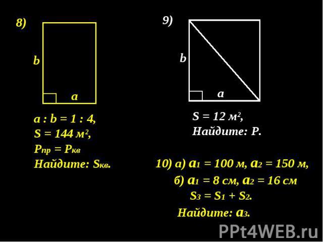 а : b = 1 : 4, S = 144 м², Pпр = Ркв Найдите: Sкв. 10) а) а1 = 100 м, а2 = 150 м, б) а1 = 8 см, а2 = 16 см S3 = S1 + S2. Найдите: а3.