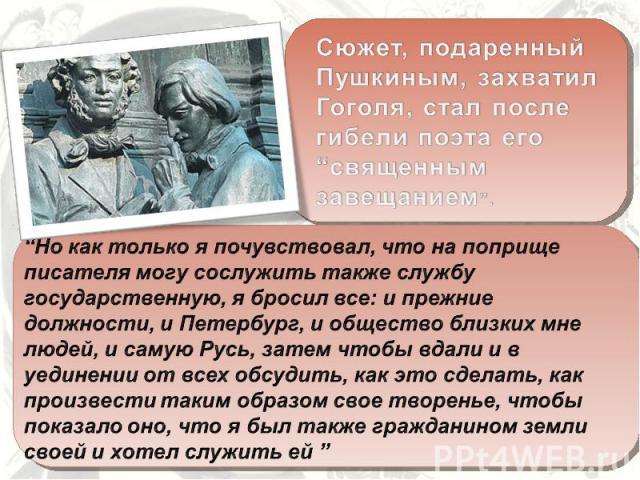 """Сюжет, подаренный Пушкиным, захватил Гоголя, стал после гибели поэта его """"священным завещанием"""". """"Но как только я почувствовал, что на поприще писателя могу сослужить также службу государственную, я бросил все: и прежние должности, и Петербург, и об…"""