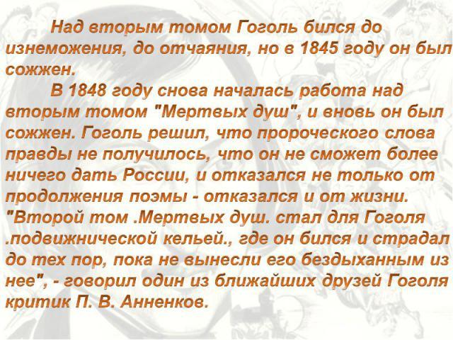 Над вторым томом Гоголь бился до изнеможения, до отчаяния, но в 1845 году он был сожжен. В 1848 году снова началась работа над вторым томом