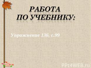 Работа по учебнику: Упражнение 136, с.99