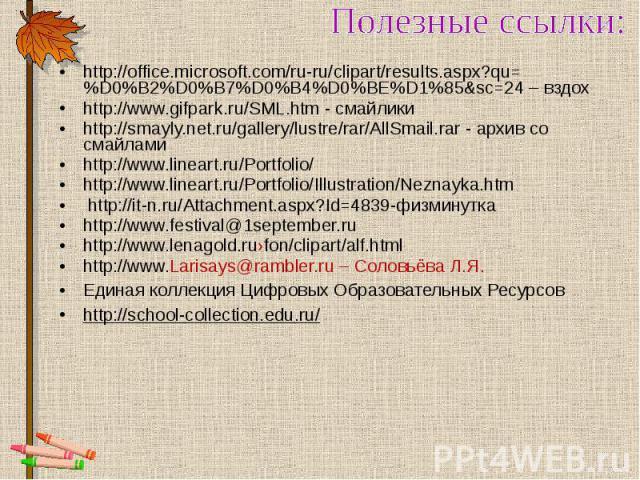 Полезные ссылки: http://office.microsoft.com/ru-ru/clipart/results.aspx?qu=%D0%B2%D0%B7%D0%B4%D0%BE%D1%85&sc=24 – вздох http://www.gifpark.ru/SML.htm - смайлики http://smayly.net.ru/gallery/lustre/rar/AllSmail.rar - архив со смайлами http://www.line…