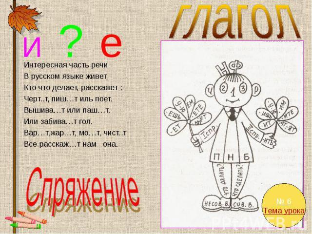 глагол Интересная часть речи В русском языке живет Кто что делает, расскажет : Черт..т, пиш…т иль поет. Вышива…т или паш…т. Или забива…т гол. Вар…т,жар…т, мо…т, чист..т Все расскаж…т нам она. Спряжение