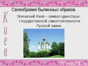 Своеобразие былинных образов Эпический Киев – символ единства и государственной