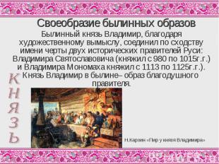 Своеобразие былинных образов Былинный князь Владимир, благодаря художественному